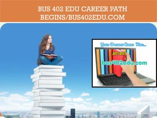 BUS 402 EDU Career Path Begins/bus402edu.com