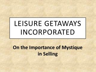 Leisure Getaways Incorporated - On the Importance of Mystique in Selling