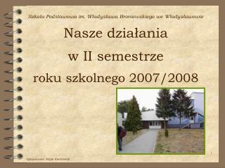 Szkola Podstawowa im. Wladyslawa Broniewskiego we Wladyslawowie Nasze dzialania  w II semestrze  roku szkolnego 2007