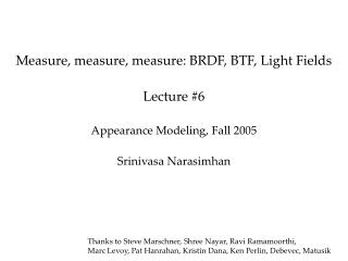 Measure, measure, measure: BRDF, BTF, Light Fields  Lecture 6  Appearance Modeling, Fall 2005  Srinivasa Narasimhan