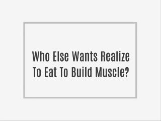 Who Else Wants Realize To Eat To Build Muscle?