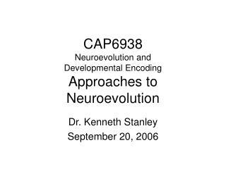 CAP6938 Neuroevolution and  Developmental Encoding Approaches to Neuroevolution