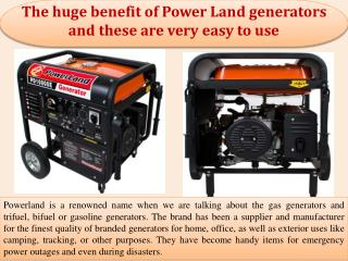 The huge benefit of Power Land generators and these are very easy to use