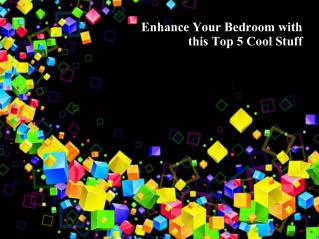 Enhance Your Bedroom with this Top 5 Cool Stuff