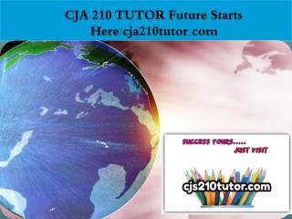 CJA 210 TUTOR Future Starts Here/cja210tutor.com