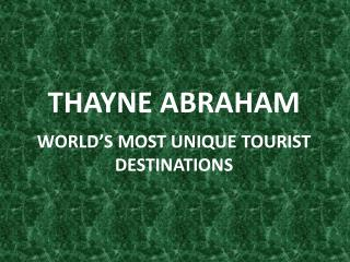 Thayne Abraham - World's Most Unique Tourist Destinations