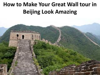 How to Make Your Great Wall tour in Beijing Look Amazing