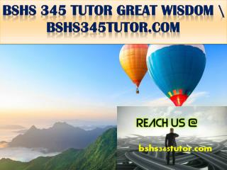 BSHS 345 TUTOR GREAT WISDOM \ bshs345tutor.com