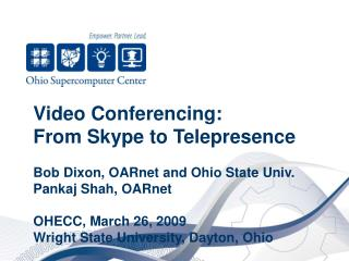 Video Conferencing:  From Skype to Telepresence  Bob Dixon, OARnet and Ohio State Univ. Pankaj Shah, OARnet  OHECC, Mar