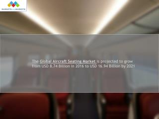 The global aircraft seating market is projected to grow from USD 8.74 Billion in 2016 to USD 16.94 Billion by 2021