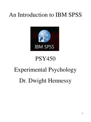 An Introduction to IBM SPSS    PSY450 Experimental Psychology Dr. Dwight Hennessy