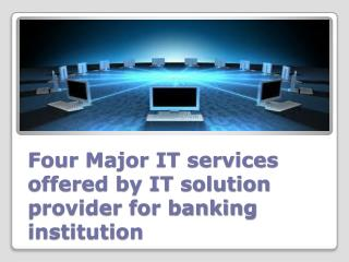 Four Major IT services offered by IT solution provider for banking institution