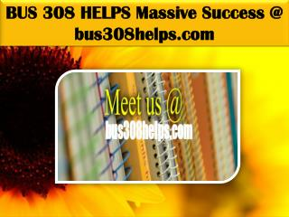 BUS 308 HELPS Massive Success @ bus308helps.com