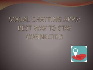 SOCIAL CHATTING APPS: BEST WAY TO STAY CONNECTED