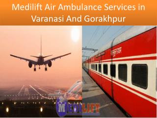 Medilift Air and Train Quick Ambulance Services in Varanasi and Gorakhpur