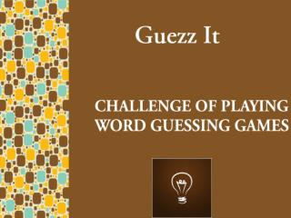CHALLENGE OF PLAYING WORD GUESSING GAMES