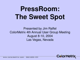 PressRoom: The Sweet Spot  Presented by Jim Raffel ColorMetrix 4th Annual User Group Meeting August 8-10, 2004 Las Vegas