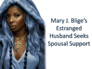 Mary J. Blige's Estranged Husband Seeks Spousal Support