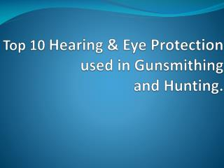Top 10 Hearing & Eye Protection used in Gunsmithing and Hunting