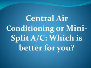 Central Air Conditioning or Mini-Split A/C: Which is better for you?