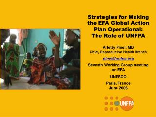 Strategies for Making  the EFA Global Action Plan Operational: The Role of UNFPA   Arletty Pinel, MD Chief, Reproductive