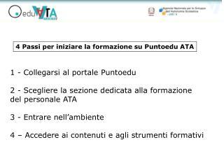 1 - Collegarsi al portale Puntoedu  2 - Scegliere la sezione dedicata alla formazione  del personale ATA  3 - Entrare ne