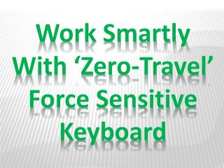 Work Smartly with 'Zero-Travel' Force Sensitive Keyboard