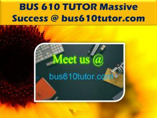 BUS 610 TUTOR Massive Success @ bus610tutor.com