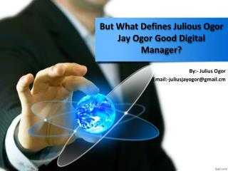 But what defines Julious Ogor Jay Ogor good digital manager?