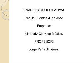 FINANZAS CORPORATIVAS  Badillo Fuentes Juan Jos    Empresa:  Kimberly-Clark de M xico.  PROFESOR:  Jorge Pe a Jim nez.