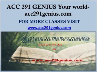 ACC 291 GENIUS Your world- acc291genius.com