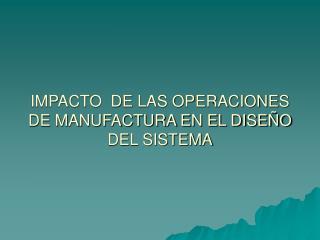 IMPACTO  DE LAS OPERACIONES DE MANUFACTURA EN EL DISE O DEL SISTEMA