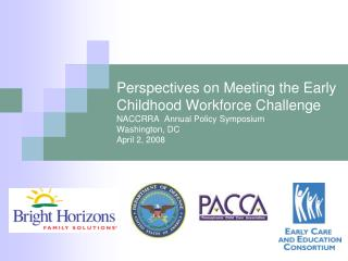 Perspectives on Meeting the Early Childhood Workforce Challenge NACCRRA  Annual Policy Symposium Washington, DC April 2,