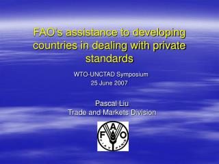FAO s assistance to developing countries in dealing with private standards  WTO-UNCTAD Symposium 25 June 2007