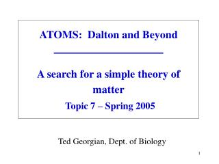 ATOMS:  Dalton and Beyond        A search for a simple theory of matter   Topic 7   Spring 2005