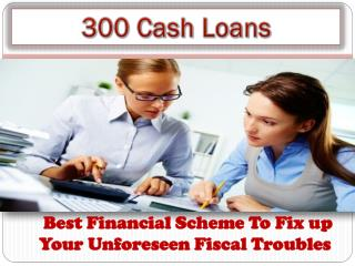 Loans For 300 - Easy Financial Relief For Your Small Individuals Needs