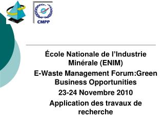 cole Nationale de l Industrie Min rale ENIM E-Waste Management Forum:Green Business Opportunities 23-24 Novembre 2010 A