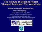 The Institute of Medicine Report  Unequal Treatment  Ten Years Later   Where we ve been, where we are,  where we re goin