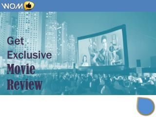 Get Exclusive Movie Review - WoM Local