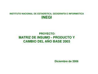 INSTITUTO NACIONAL DE ESTAD STICA, GEOGRAF A E INFORM TICA INEGI     PROYECTO: MATRIZ DE INSUMO - PRODUCTO Y  CAMBIO DEL