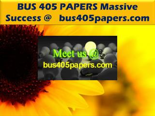 BUS 405 PAPERS Massive Success @   bus405papers.com