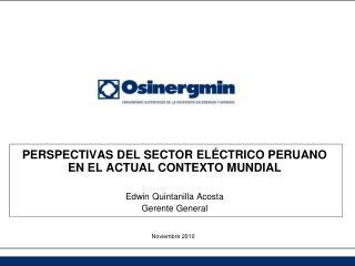 PERSPECTIVAS DEL SECTOR EL CTRICO PERUANO EN EL ACTUAL CONTEXTO MUNDIAL  Edwin Quintanilla Acosta Gerente General
