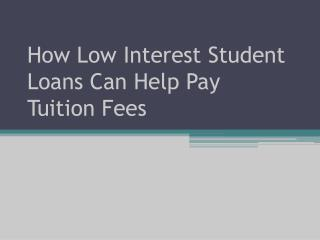 How Low Interest Student Loans Can Help Pay Tuition Fees
