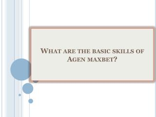 What are the basic skills of Agen maxbet?