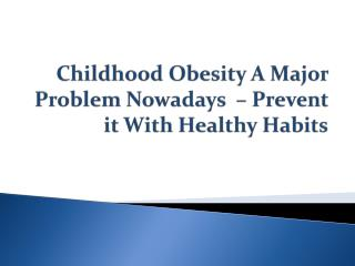 Childhood Obesity A Major Problem Nowadays  – Prevent it With Healthy Habits