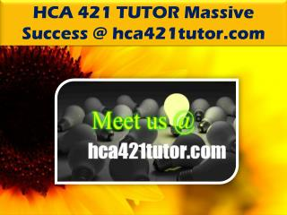 HCA 421 TUTOR Massive Success @ hca421tutor.com