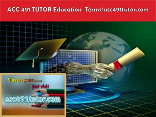 ACC 491 TUTOR Education  Terms/acc491tutor.com
