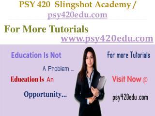 PSY 420  Slingshot Academy  /  psy420edu.com