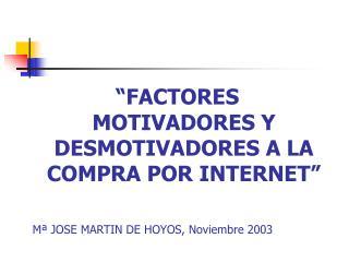 FACTORES MOTIVADORES Y DESMOTIVADORES A LA COMPRA POR INTERNET    M  JOSE MARTIN DE HOYOS, Noviembre 2003