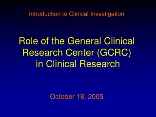 Introduction to Clinical Investigation Role of the General Clinical Research Center (GCRC)  in Clinical Research October